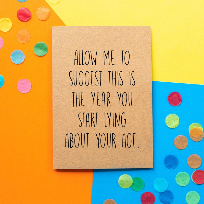 Funny Birthday Card | Allow Me To Suggest This is The Year You Start Lying About Your Age - Bettie Confetti