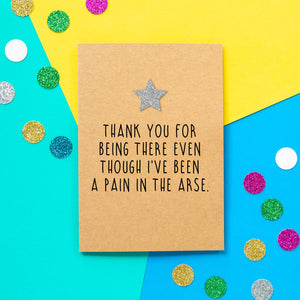 Funny Thank You Card | Thank You For Being There Even Though I've Been A Pain In The Arse - Bettie Confetti