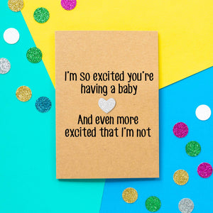 Funny Expecting Card | I'm So Excited You're Having a Baby and Even More Excited That I'm Not - Bettie Confetti