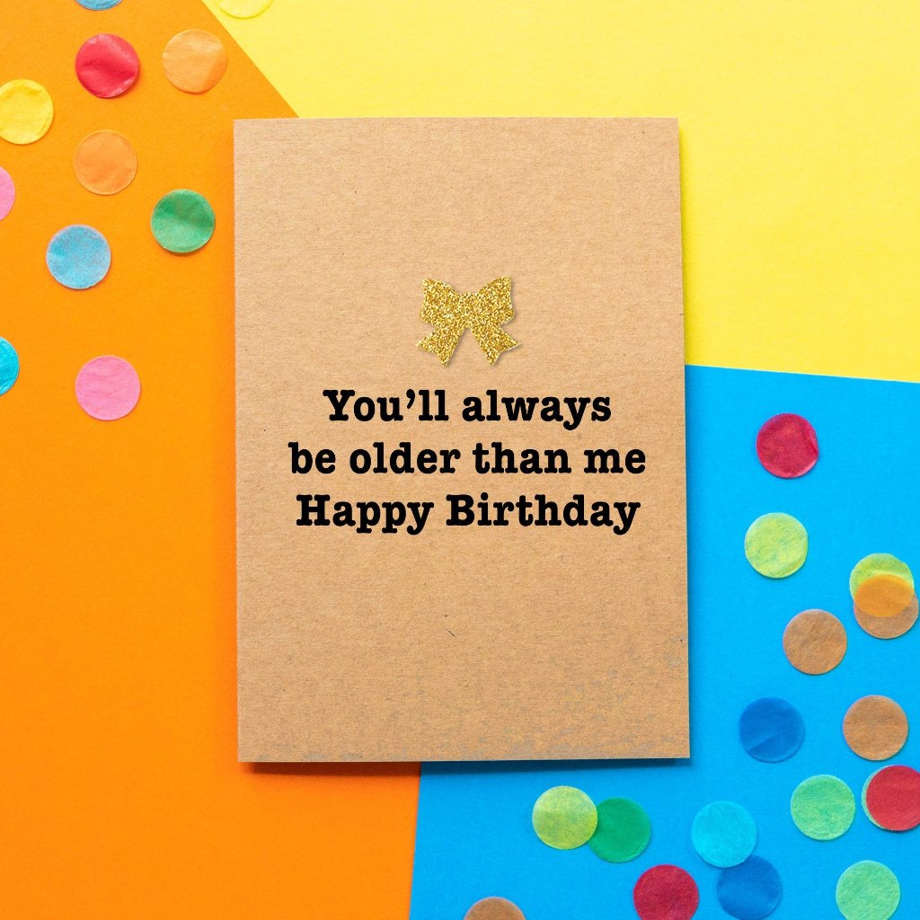 Funny Birthday Card | You'll Always Be Older Than Me - Bettie Confetti