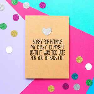 Funny Valentines Card | I'm sorry for keeping my crazy to myself until it was too late for you to back out - Bettie Confetti