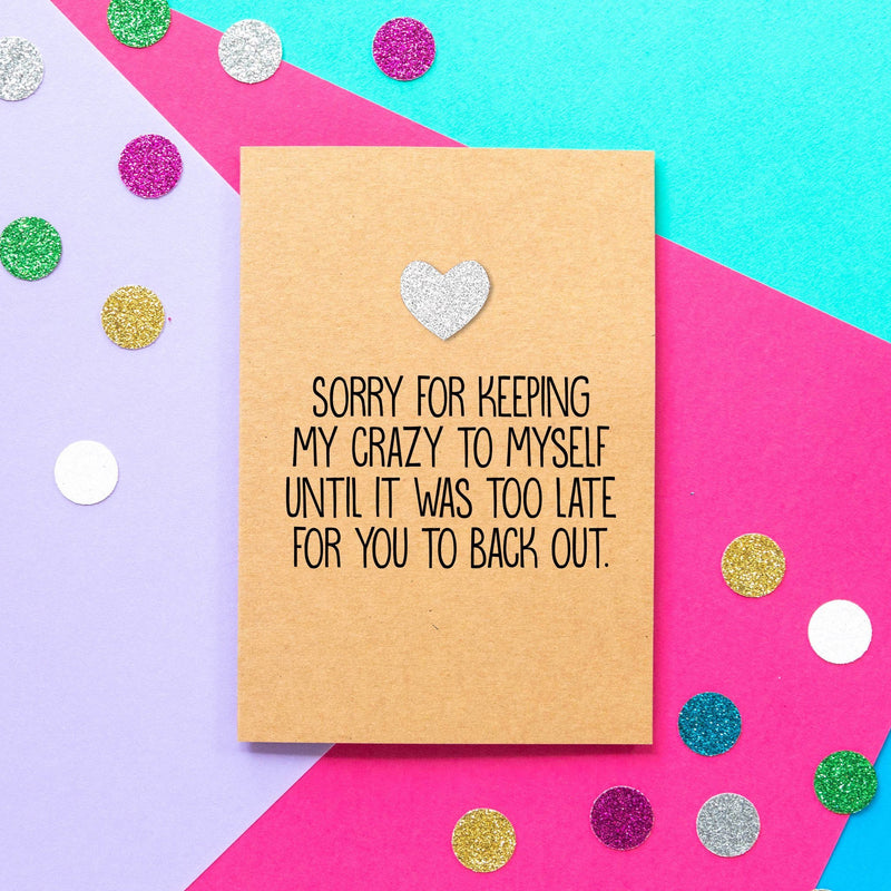 Funny Valentines Card | I'm sorry for keeping my crazy to myself until it was too late for you to back out-Bettie Confetti
