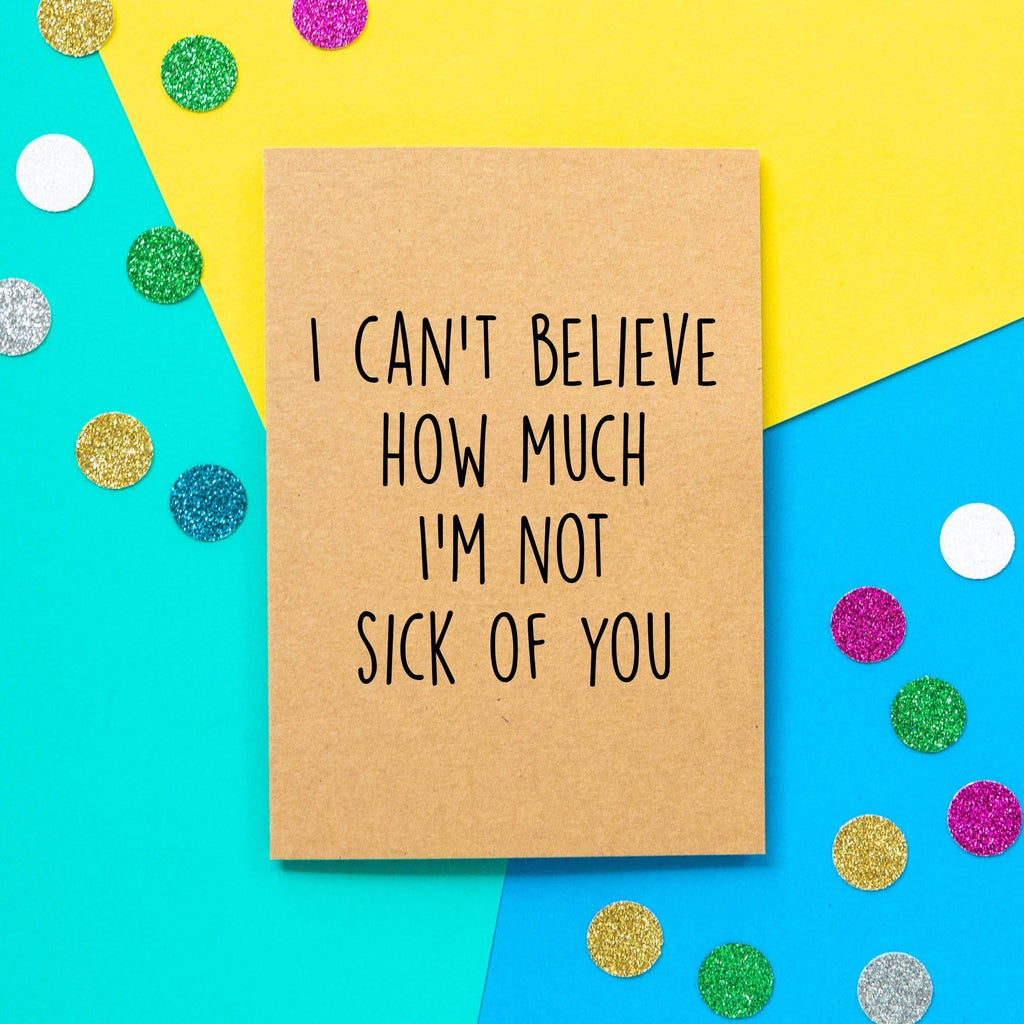 Funny Valentines Card | I can't believe how much I'm not sick of you. - Bettie Confetti