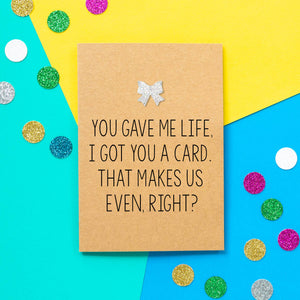 Funny Mothers Day Card | You Gave Me Life, I Got You This Card. That Makes Us Even, Right? - Bettie Confetti