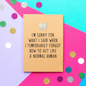 Funny apology card: I'm sorry for what I said when I temporarily forgot to act like a normal human - Bettie Confetti