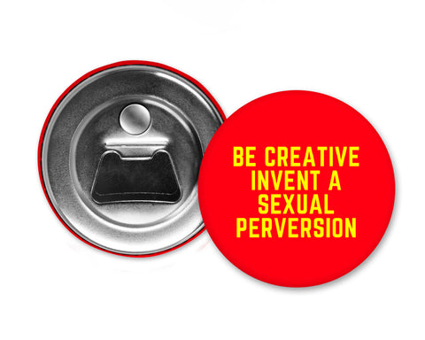BE CREATIVE INVENT A SEXUAL PERVERSION - Magnet with Bottle Opener