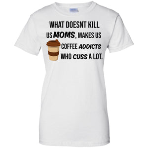 What does't kill us Moms make us coffee addicts who cuss a lot - Dovetees.com