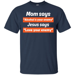 Mom Says Alcohol Is Your Enemy Jesus Says Love Enemy - Dovetees.com