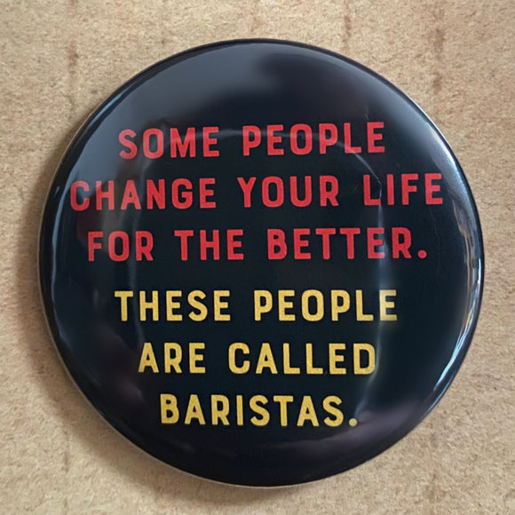 Some people change your life for the better. These people are called BARISTAS.