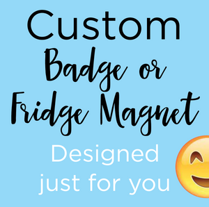 Custom BADGE or FRIDGE MAGNET designed just for you