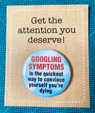 Googling your symptoms is the quickest way...