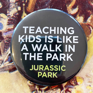 Teaching kids is like a walk in the park. JURASSIC PARK.