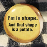 I'm IN SHAPE and that shape is a POTATO