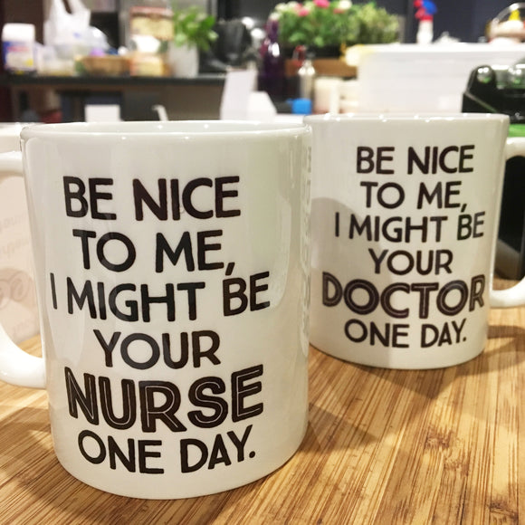 Be NICE to me, I might be your NURSE/DOCTOR one day