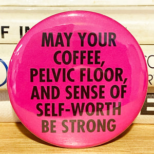 May your coffee, pelvic floor, and sense of worth BE STRONG