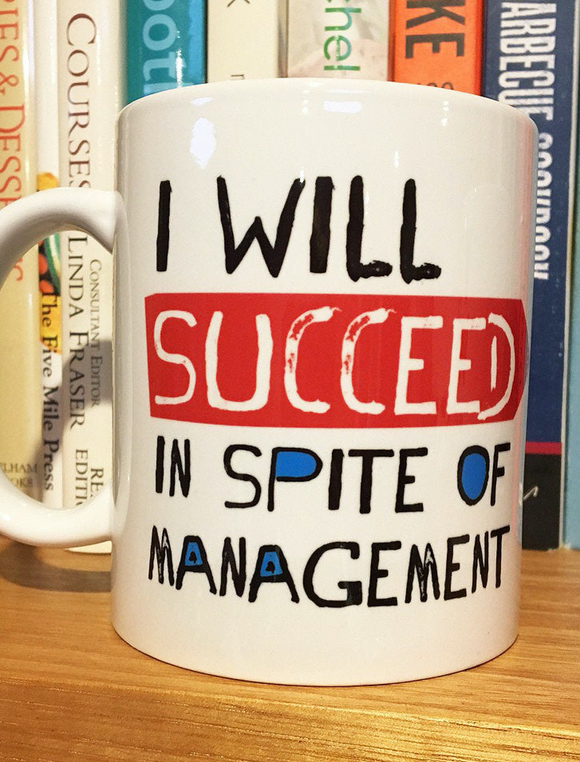 I will SUCCEED in spite of management