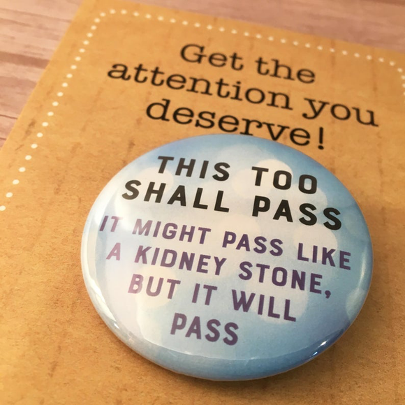 This too shall pass, like a kidney stone