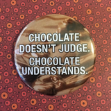 CHOCOLATE doesn't judge, chocolate UNDERSTANDS