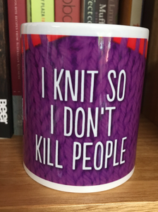 I KNIT so I don't KILL PEOPLE
