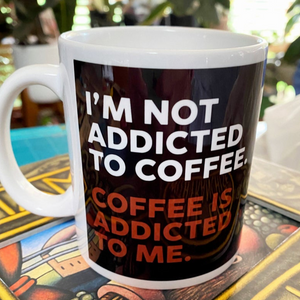 I'm not ADDICTED to coffee. COFFEE is ADDICTED to me