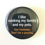 I like cooking my family and my pets, USE COMMAS