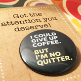 I could give up COFFEE, but I'm NO QUITTER
