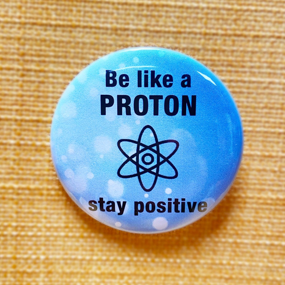 Be like a PROTON stay POSITIVE