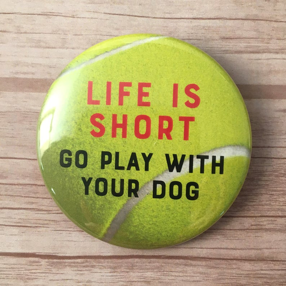Life is short, go play with your DOG