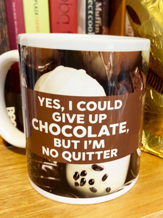 I could give up CHOCOLATE but I'm no QUITTER