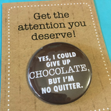 I could give up CHOCOLATE, but I'm no QUITTER