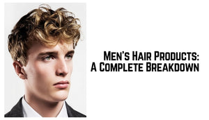 Men's Hair Products: A Complete Breakdown