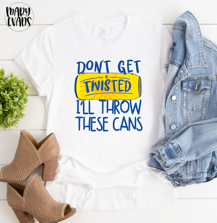 Don't Get Twisted Ill Throw These Cans - Funny Graphic Tee