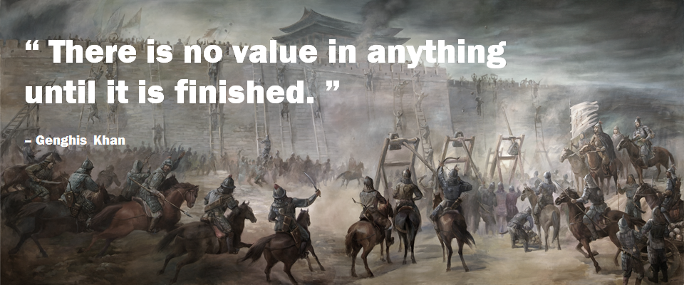 Genghis Khan, there is no value in anything until it is finished