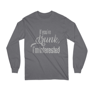 If You're Drunk, I'm Interested Long Sleeve Shirt