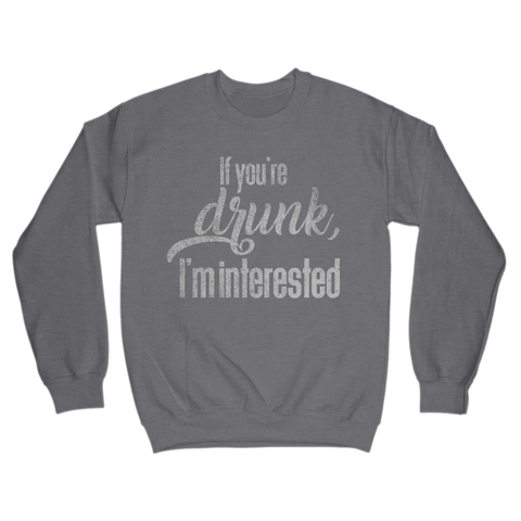 If You're Drunk, I'm Interested Sweatshirt