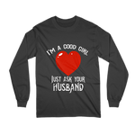 I'm A Good Girl - Just Ask Your Husband - Long Sleeve Shirt