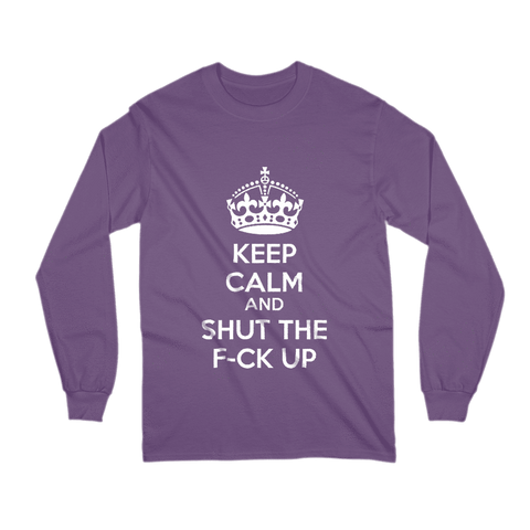 Keep Calm And Shut The F-ck Up Long Sleeve Shirt