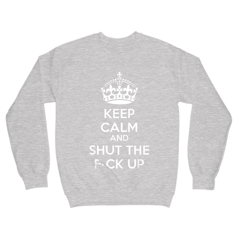 Image of Keep Calm And Shut The F-ck Up Sweatshirt