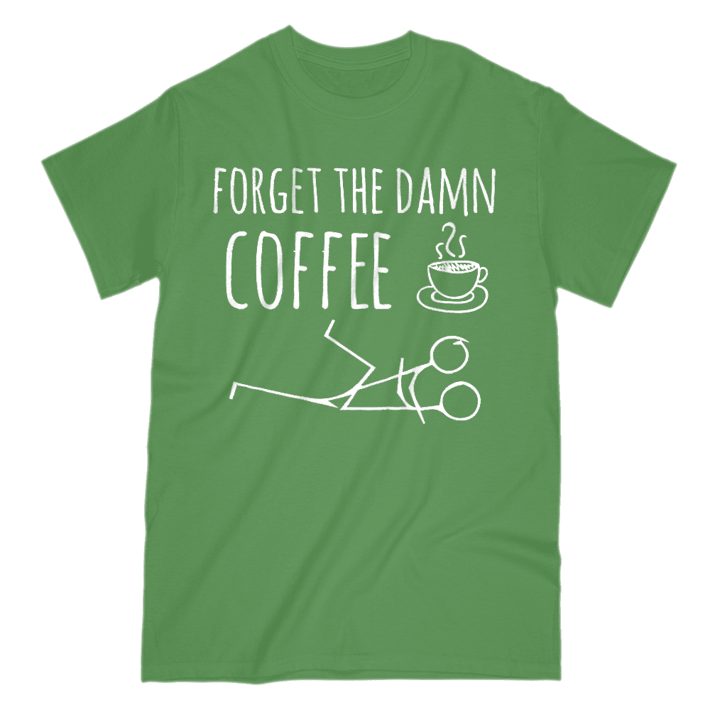 Forget The Damn Coffee Men's T-Shirt