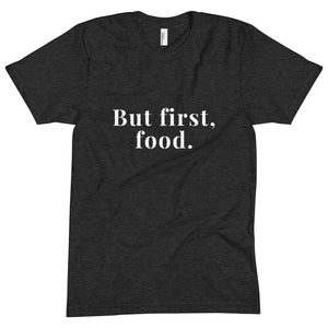 """But first, food."" Unisex T-shirt"
