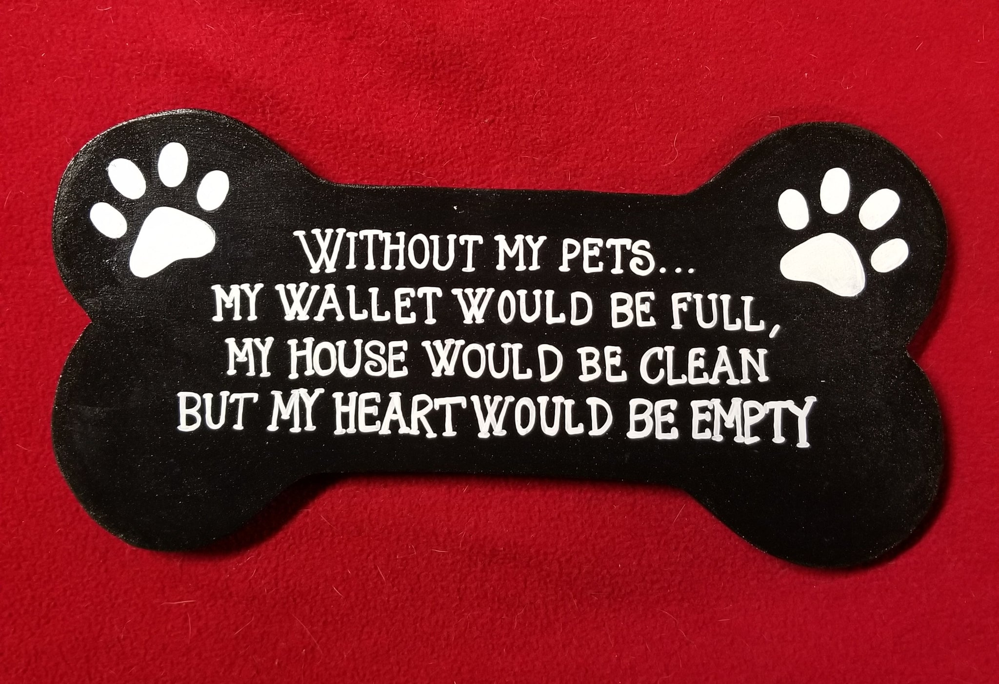 Without my pets...my wallet would be full, my house would be clean but my heart would be empty