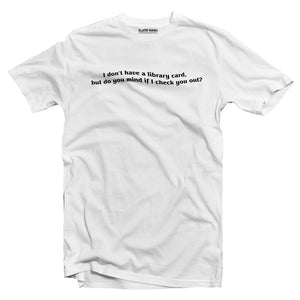 I don't have a library card but can I check you out T-shirt