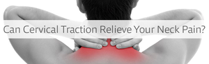 Can Cervical Traction Relieve Your Neck Pain?
