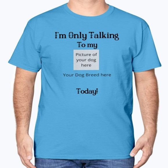 I'm Only Talking to my ............ Today!    Customized Dog Breed T-Shirt
