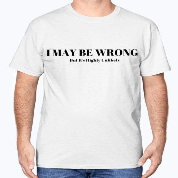 I May Be Wrong But It's Highly Unlikely T-Shirt Apparel