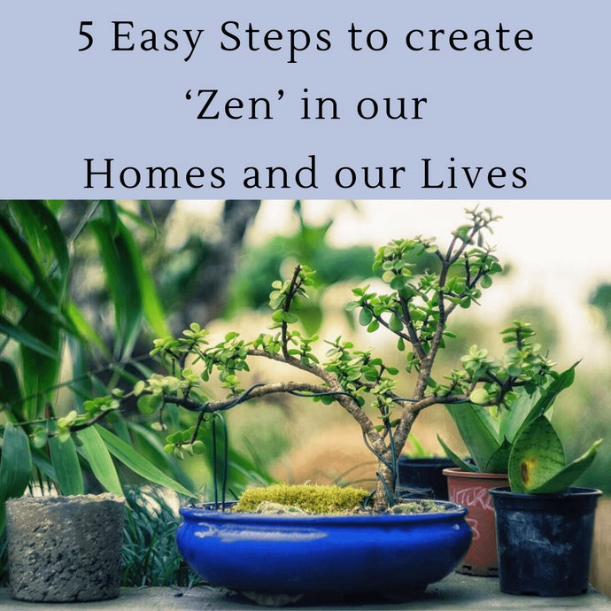 5 Easy Steps to create 'Zen' in our Homes and our Lives