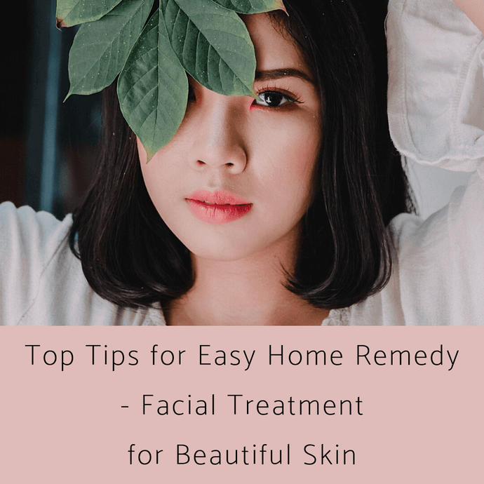 Top Tips for Easy Home Remedy - Facial Treatment for Beautiful Skin
