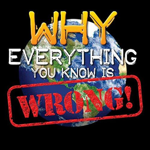 Why Everything You Know Is Wrong!