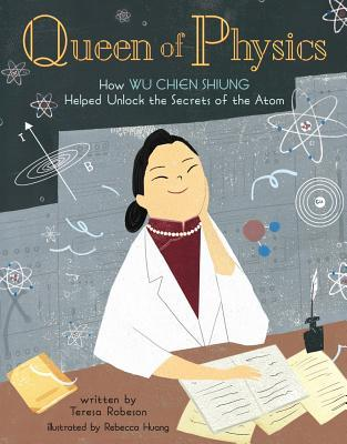 Queen of Physics : How Wu Chien Shiung Helped Unlock the Secrets of the Atom
