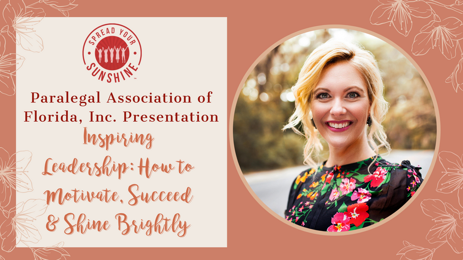 Inspiring Leadership: How to Motivate, Succeed & Shine Brightly - Keynote Presentation for the Paralegal Association of Florida, Inc.